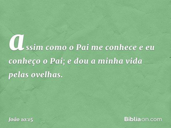 assim como o Pai me conhece e eu conheço o Pai; e dou a minha vida pelas ovelhas. -- João 10:15
