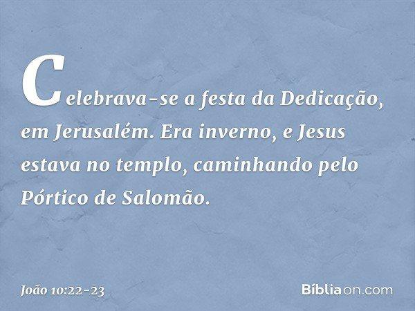 Celebrava-se a festa da Dedicação, em Jerusalém. Era inverno, e Jesus estava no templo, caminhando pelo Pórtico de Salomão. -- João 10:22-23