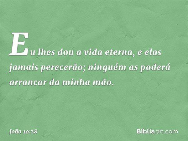 Eu lhes dou a vida eterna, e elas jamais perecerão; ninguém as poderá arrancar da minha mão. -- João 10:28