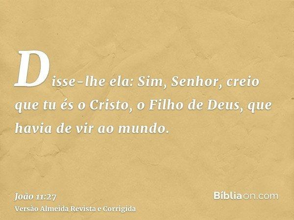 Disse-lhe ela: Sim, Senhor, creio que tu és o Cristo, o Filho de Deus, que havia de vir ao mundo.