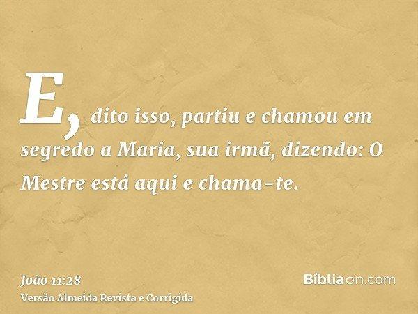 E, dito isso, partiu e chamou em segredo a Maria, sua irmã, dizendo: O Mestre está aqui e chama-te.