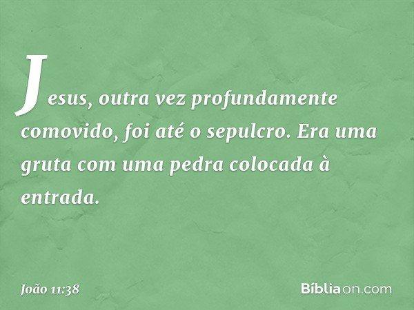 Jesus, outra vez profundamente comovido, foi até o sepulcro. Era uma gruta com uma pedra colocada à entrada. -- João 11:38