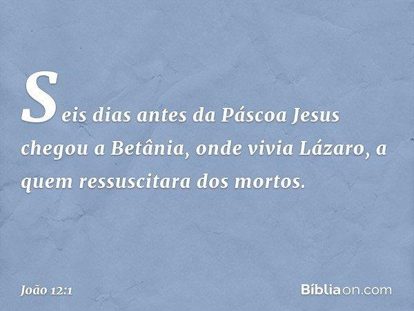 Seis dias antes da Páscoa Jesus chegou a Betânia, onde vivia Lázaro, a quem ressuscitara dos mortos. -- João 12:1