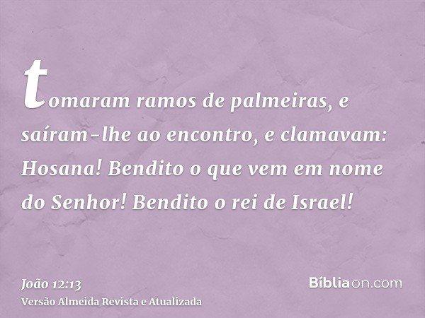 tomaram ramos de palmeiras, e saíram-lhe ao encontro, e clamavam: Hosana! Bendito o que vem em nome do Senhor! Bendito o rei de Israel!