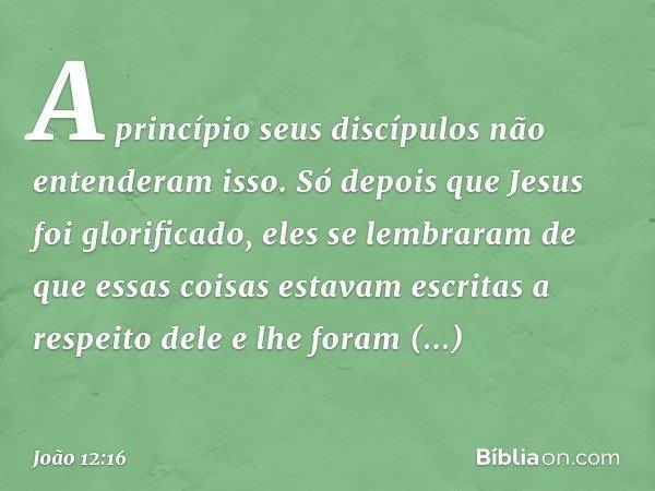 A princípio seus discípulos não entenderam isso. Só depois que Jesus foi glorificado, eles se lembraram de que essas coisas estavam escritas a respeito dele e l
