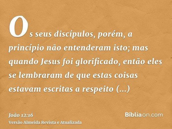 Os seus discípulos, porém, a princípio não entenderam isto; mas quando Jesus foi glorificado, então eles se lembraram de que estas coisas estavam escritas a res