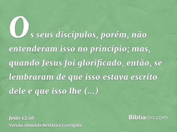 Os seus discípulos, porém, não entenderam isso no princípio; mas, quando Jesus foi glorificado, então, se lembraram de que isso estava escrito dele e que isso l