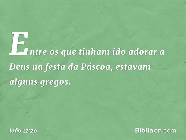 Entre os que tinham ido adorar a Deus na festa da Páscoa, estavam alguns gregos. -- João 12:20