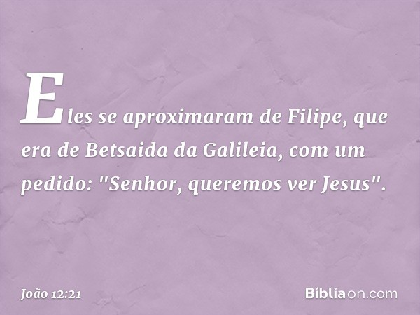 """Eles se aproximaram de Filipe, que era de Betsaida da Galileia, com um pedido: """"Senhor, queremos ver Jesus"""". -- João 12:21"""