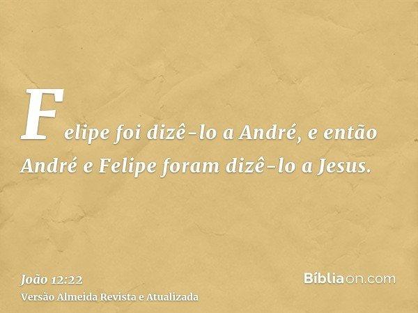 Felipe foi dizê-lo a André, e então André e Felipe foram dizê-lo a Jesus.