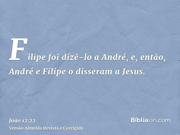 Filipe foi dizê-lo a André, e, então, André e Filipe o disseram a Jesus.