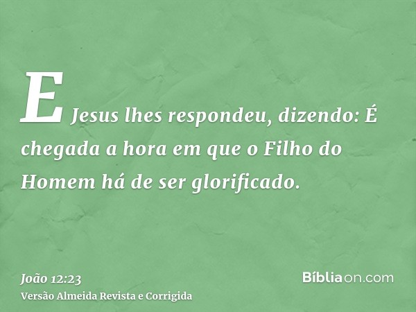 E Jesus lhes respondeu, dizendo: É chegada a hora em que o Filho do Homem há de ser glorificado.