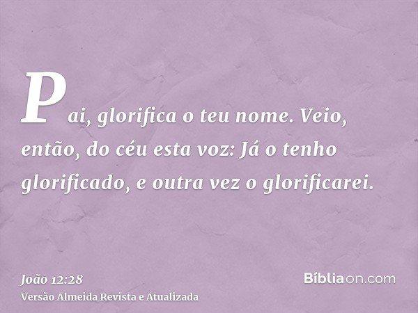 Pai, glorifica o teu nome. Veio, então, do céu esta voz: Já o tenho glorificado, e outra vez o glorificarei.