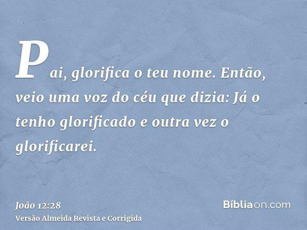 Pai, glorifica o teu nome. Então, veio uma voz do céu que dizia: Já o tenho glorificado e outra vez o glorificarei.
