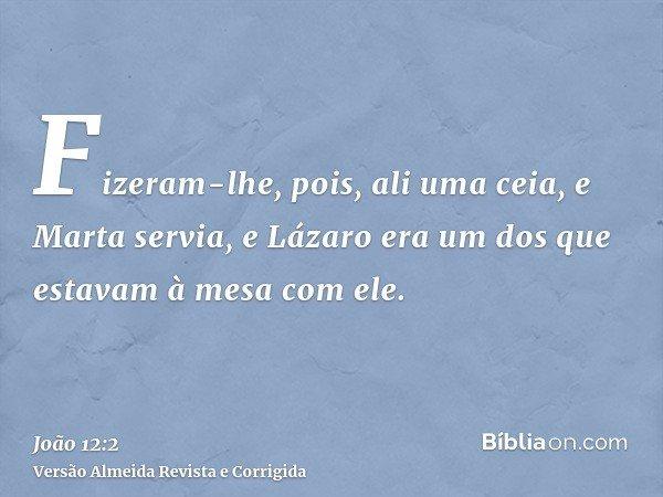 Fizeram-lhe, pois, ali uma ceia, e Marta servia, e Lázaro era um dos que estavam à mesa com ele.