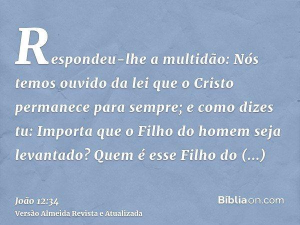 Respondeu-lhe a multidão: Nós temos ouvido da lei que o Cristo permanece para sempre; e como dizes tu: Importa que o Filho do homem seja levantado? Quem é esse