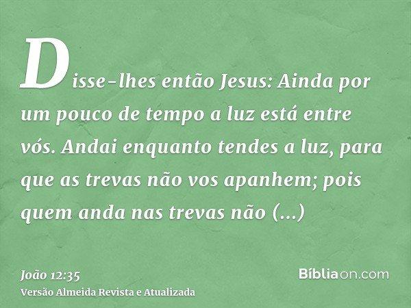 Disse-lhes então Jesus: Ainda por um pouco de tempo a luz está entre vós. Andai enquanto tendes a luz, para que as trevas não vos apanhem; pois quem anda nas tr