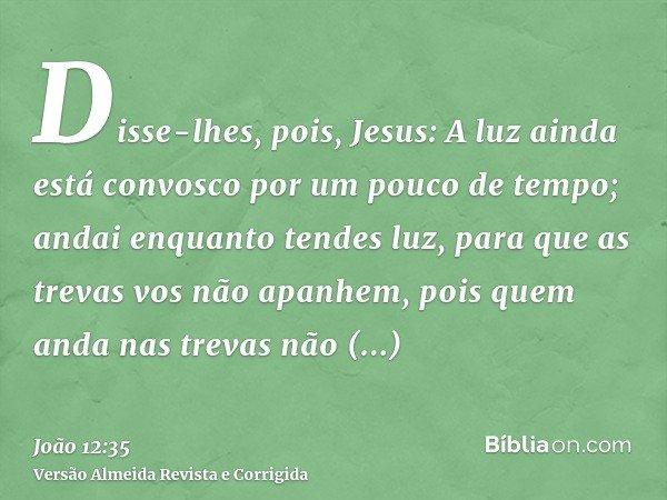Disse-lhes, pois, Jesus: A luz ainda está convosco por um pouco de tempo; andai enquanto tendes luz, para que as trevas vos não apanhem, pois quem anda nas trev