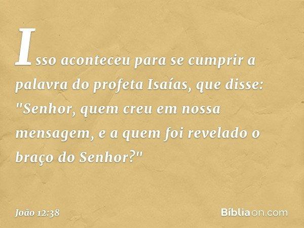 """Isso aconteceu para se cumprir a palavra do profeta Isaías, que disse: """"Senhor, quem creu em nossa mensagem, e a quem foi revelado o braço do Senhor?"""" -- João 1"""