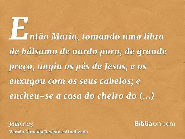 Então Maria, tomando uma libra de bálsamo de nardo puro, de grande preço, ungiu os pés de Jesus, e os enxugou com os seus cabelos; e encheu-se a casa do cheiro