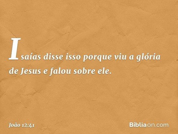 Isaías disse isso porque viu a glória de Jesus e falou sobre ele. -- João 12:41