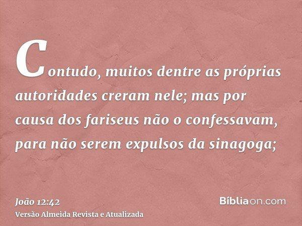 Contudo, muitos dentre as próprias autoridades creram nele; mas por causa dos fariseus não o confessavam, para não serem expulsos da sinagoga;