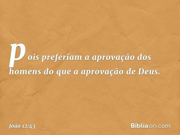 pois preferiam a aprovação dos homens do que a aprovação de Deus. -- João 12:43