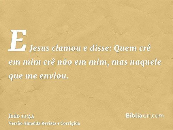 E Jesus clamou e disse: Quem crê em mim crê não em mim, mas naquele que me enviou.