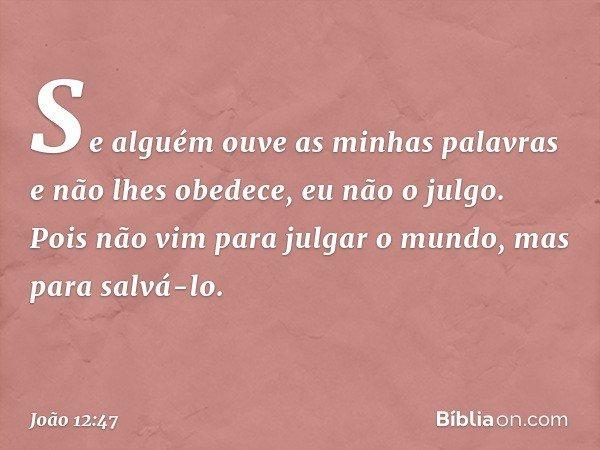 """""""Se alguém ouve as minhas palavras e não lhes obedece, eu não o julgo. Pois não vim para julgar o mundo, mas para salvá-lo. -- João 12:47"""