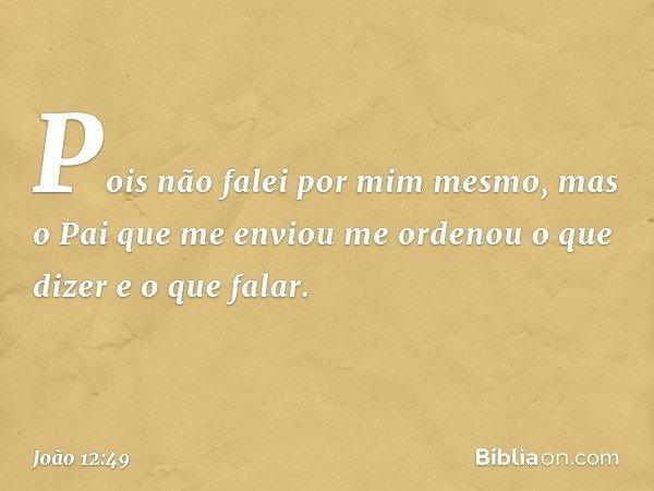 Pois não falei por mim mesmo, mas o Pai que me enviou me ordenou o que dizer e o que falar. -- João 12:49