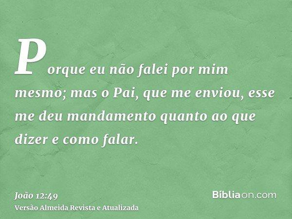 Porque eu não falei por mim mesmo; mas o Pai, que me enviou, esse me deu mandamento quanto ao que dizer e como falar.
