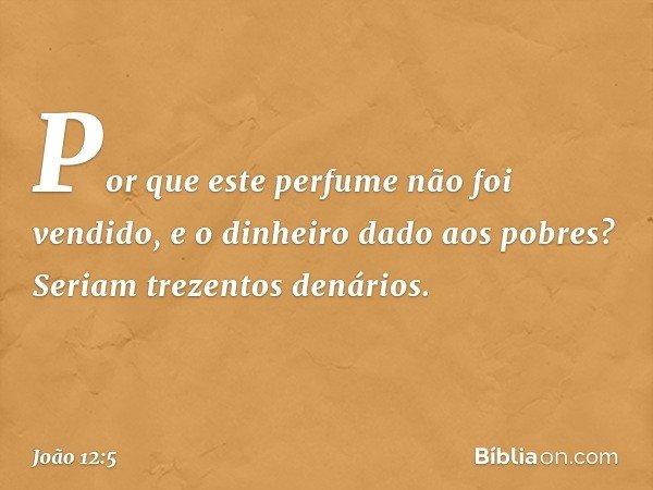"""""""Por que este perfume não foi vendido, e o dinheiro dado aos pobres? Seriam trezentos denários"""". -- João 12:5"""