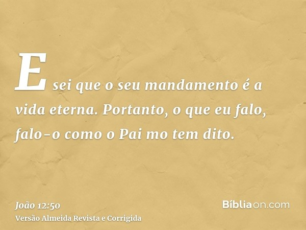 E sei que o seu mandamento é a vida eterna. Portanto, o que eu falo, falo-o como o Pai mo tem dito.
