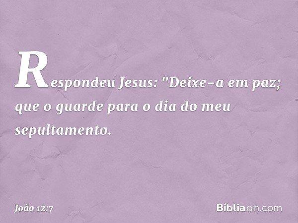 """Respondeu Jesus: """"Deixe-a em paz; que o guarde para o dia do meu sepultamento. -- João 12:7"""