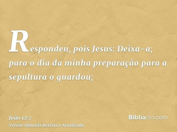 Respondeu, pois Jesus: Deixa-a; para o dia da minha preparação para a sepultura o guardou;