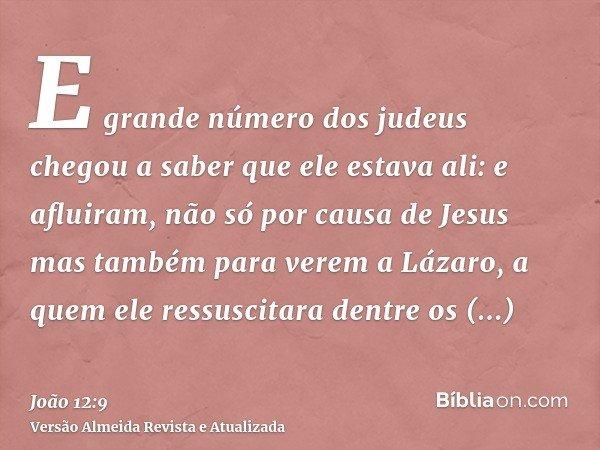E grande número dos judeus chegou a saber que ele estava ali: e afluiram, não só por causa de Jesus mas também para verem a Lázaro, a quem ele ressuscitara dent