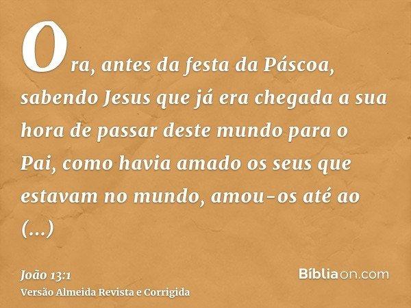 Ora, antes da festa da Páscoa, sabendo Jesus que já era chegada a sua hora de passar deste mundo para o Pai, como havia amado os seus que estavam no mundo, amou