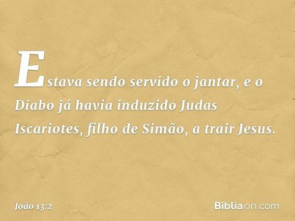 Estava sendo servido o jantar, e o Diabo já havia induzido Judas Iscariotes, filho de Simão, a trair Jesus. -- João 13:2