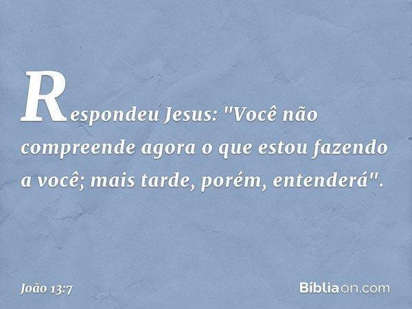 """Respondeu Jesus: """"Você não compreende agora o que estou fazendo a você; mais tarde, porém, entenderá"""". -- João 13:7"""