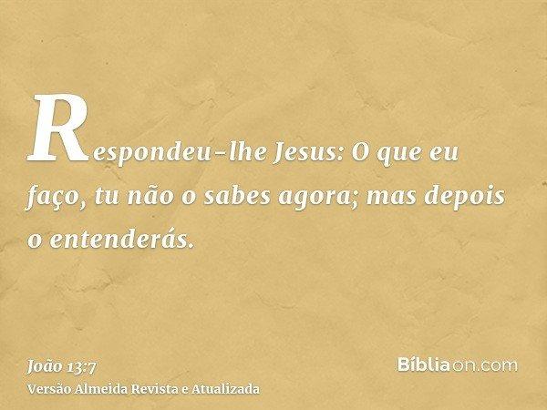 Respondeu-lhe Jesus: O que eu faço, tu não o sabes agora; mas depois o entenderás.