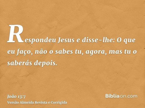 Respondeu Jesus e disse-lhe: O que eu faço, não o sabes tu, agora, mas tu o saberás depois.