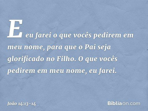E eu farei o que vocês pedirem em meu nome, para que o Pai seja glorificado no Filho. O que vocês pedirem em meu nome, eu farei. -- João 14:13-14
