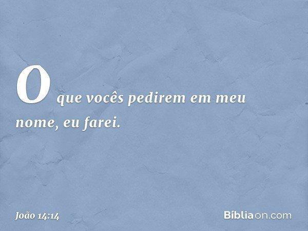 O que vocês pedirem em meu nome, eu farei. -- João 14:14