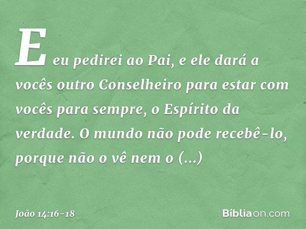 E eu pedirei ao Pai, e ele dará a vocês outro Conselheiro para estar com vocês para sempre, o Espírito da verdade. O mundo não pode recebê-lo, porque não o vê n