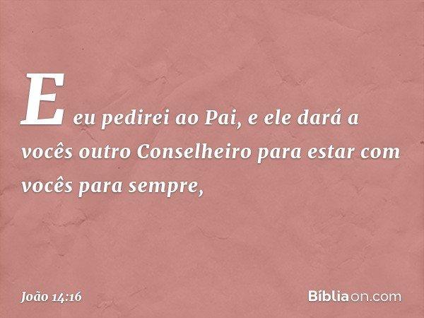 E eu pedirei ao Pai, e ele dará a vocês outro Conselheiro para estar com vocês para sempre, -- João 14:16