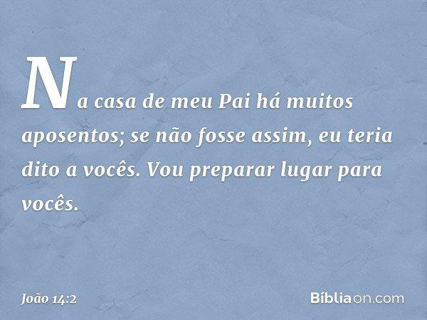 Na casa de meu Pai há muitos aposentos; se não fosse assim, eu teria dito a vocês. Vou preparar lugar para vocês. -- João 14:2