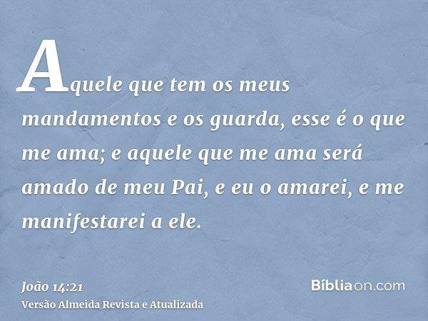 Aquele que tem os meus mandamentos e os guarda, esse é o que me ama; e aquele que me ama será amado de meu Pai, e eu o amarei, e me manifestarei a ele.