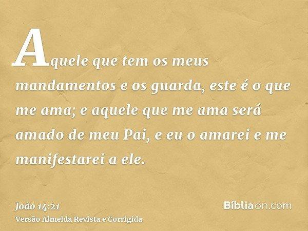 Aquele que tem os meus mandamentos e os guarda, este é o que me ama; e aquele que me ama será amado de meu Pai, e eu o amarei e me manifestarei a ele.