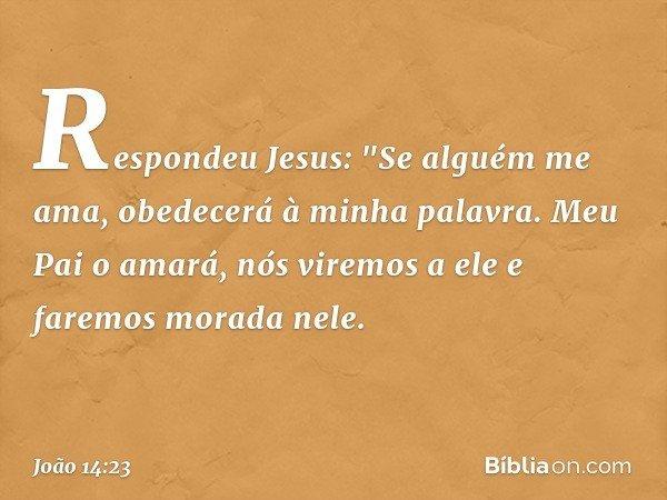 """Respondeu Jesus: """"Se alguém me ama, obedecerá à minha palavra. Meu Pai o amará, nós viremos a ele e faremos morada nele. -- João 14:23"""