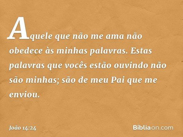Aquele que não me ama não obedece às minhas palavras. Estas palavras que vocês estão ouvindo não são minhas; são de meu Pai que me enviou. -- João 14:24